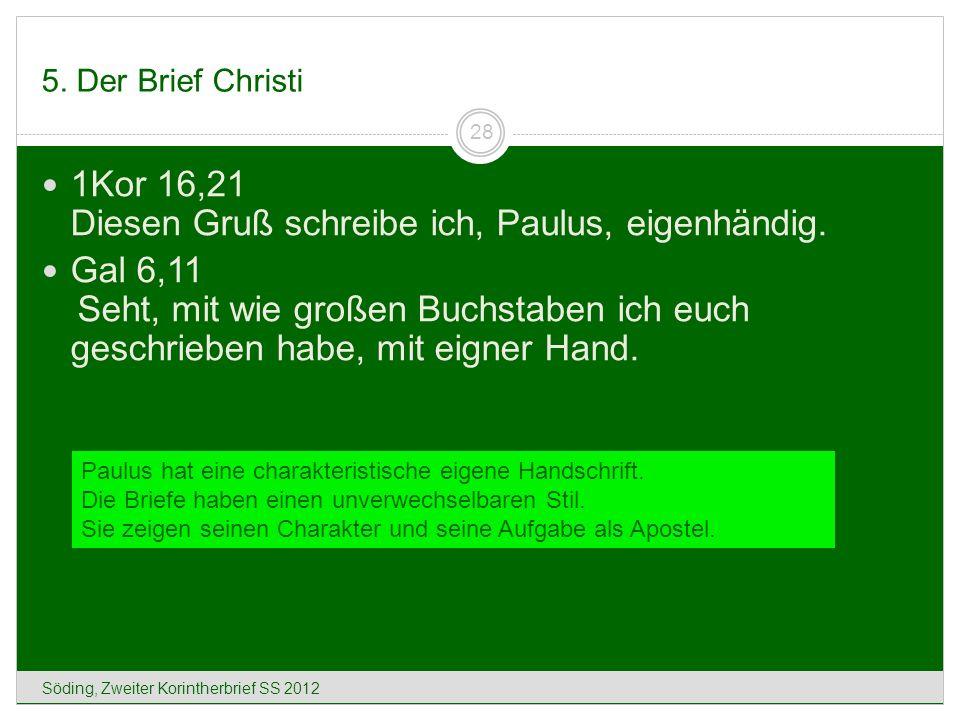 5. Der Brief Christi Söding, Zweiter Korintherbrief SS 2012 28 1Kor 16,21 Diesen Gruß schreibe ich, Paulus, eigenhändig. Gal 6,11 Seht, mit wie großen
