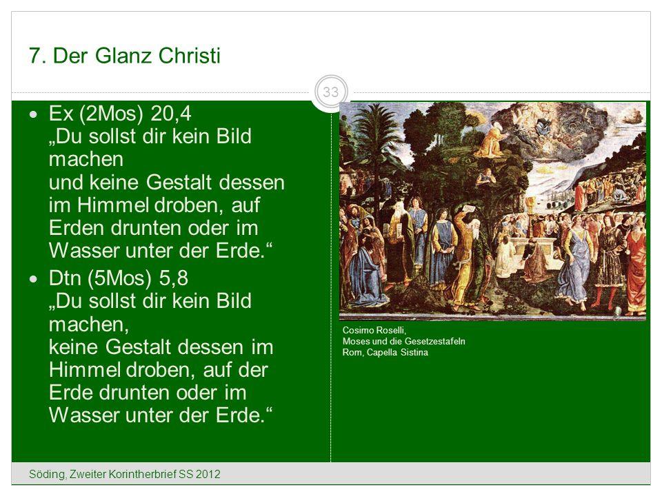 7. Der Glanz Christi Söding, Zweiter Korintherbrief SS 2012 33 Ex (2Mos) 20,4 Du sollst dir kein Bild machen und keine Gestalt dessen im Himmel droben
