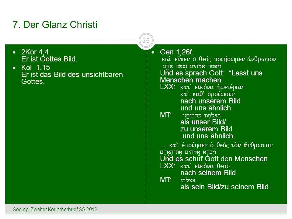 7. Der Glanz Christi Söding, Zweiter Korintherbrief SS 2012 35 2Kor 4,4 Er ist Gottes Bild. Kol 1,15 Er ist das Bild des unsichtbaren Gottes. Gen 1,26