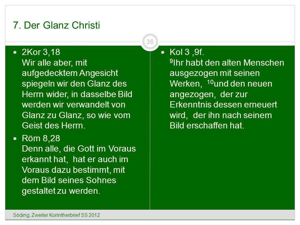 7. Der Glanz Christi Söding, Zweiter Korintherbrief SS 2012 36 2Kor 3,18 Wir alle aber, mit aufgedecktem Angesicht spiegeln wir den Glanz des Herrn wi