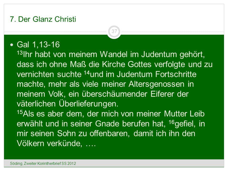 7. Der Glanz Christi Söding, Zweiter Korintherbrief SS 2012 37 Gal 1,13-16 13 Ihr habt von meinem Wandel im Judentum gehört, dass ich ohne Maß die Kir