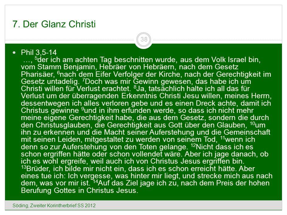 7. Der Glanz Christi Söding, Zweiter Korintherbrief SS 2012 38 Phil 3,5-14 …, 5 der ich am achten Tag beschnitten wurde, aus dem Volk Israel bin, vom