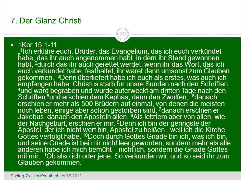 7. Der Glanz Christi Söding, Zweiter Korintherbrief SS 2012 39 1Kor 15,1-11 1 Ich erkläre euch, Brüder, das Evangelium, das ich euch verkündet habe, d