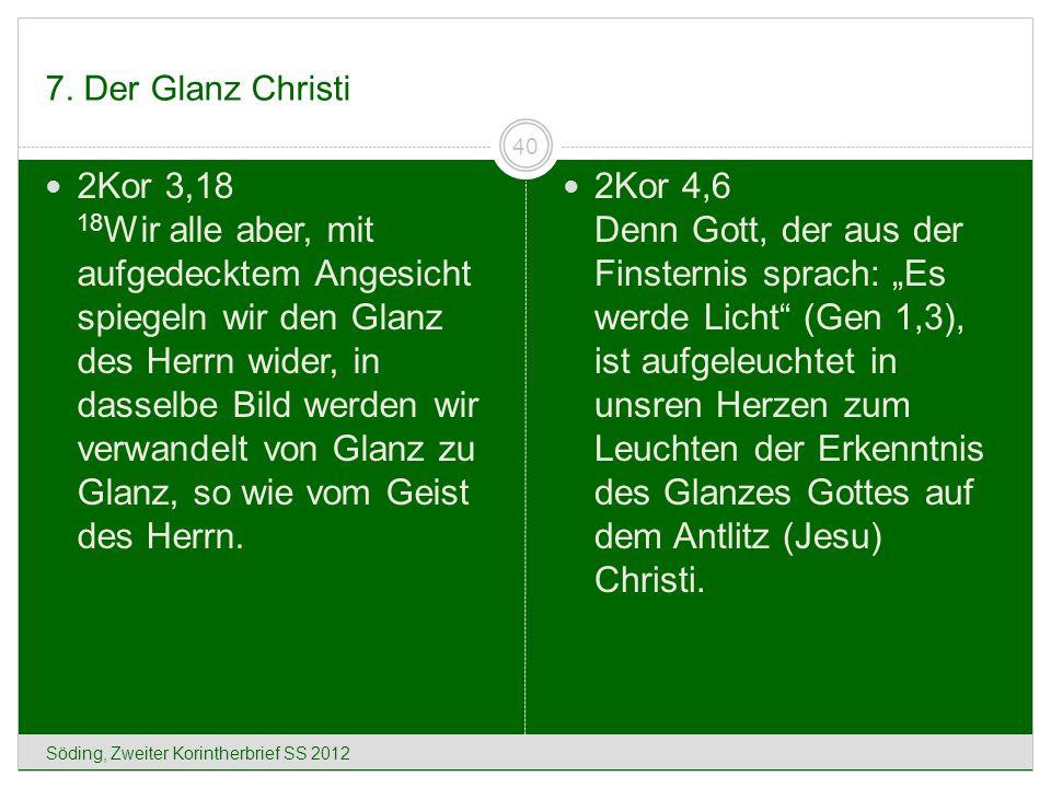 7. Der Glanz Christi Söding, Zweiter Korintherbrief SS 2012 40 2Kor 3,18 18 Wir alle aber, mit aufgedecktem Angesicht spiegeln wir den Glanz des Herrn