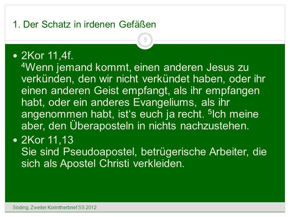 1. Der Schatz in irdenen Gefäßen Söding, Zweiter Korintherbrief SS 2012 5 2Kor 11,4f. 4 Wenn jemand kommt, einen anderen Jesus zu verkünden, den wir n