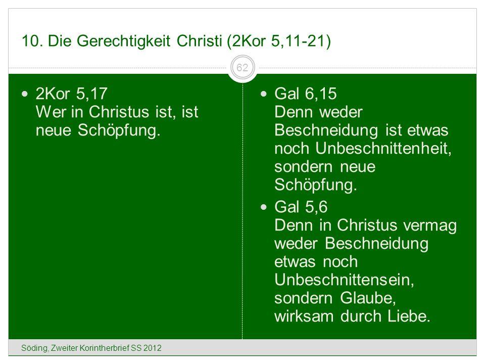 10. Die Gerechtigkeit Christi (2Kor 5,11-21) Söding, Zweiter Korintherbrief SS 2012 62 2Kor 5,17 Wer in Christus ist, ist neue Schöpfung. Gal 6,15 Den