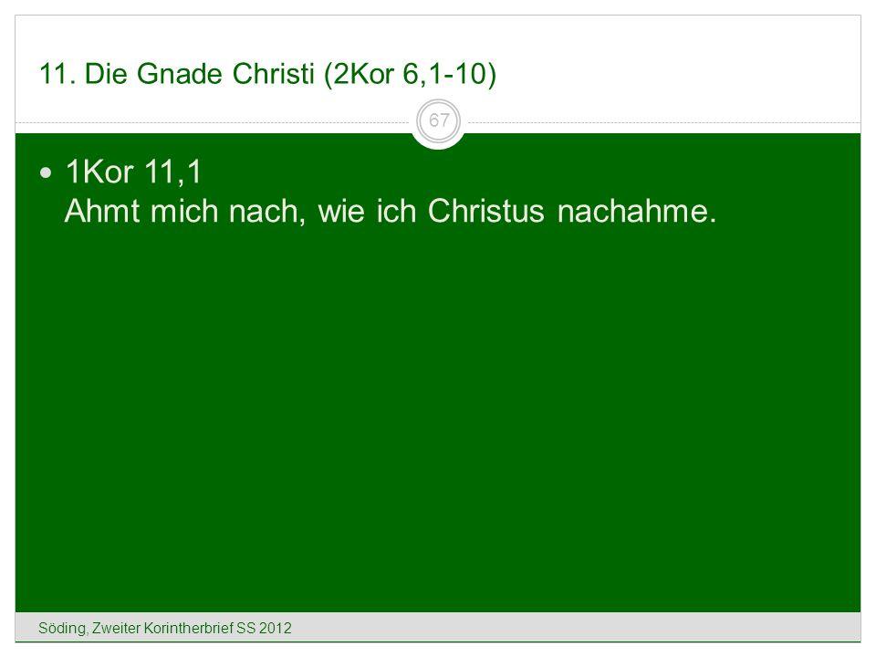 11. Die Gnade Christi (2Kor 6,1-10) Söding, Zweiter Korintherbrief SS 2012 67 1Kor 11,1 Ahmt mich nach, wie ich Christus nachahme.