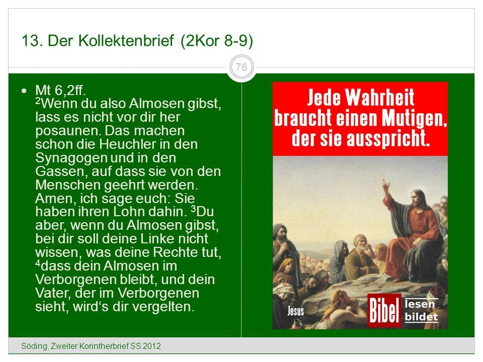 13. Der Kollektenbrief (2Kor 8-9) Söding, Zweiter Korintherbrief SS 2012 76 Mt 6,2ff. 2 Wenn du also Almosen gibst, lass es nicht vor dir her posaunen