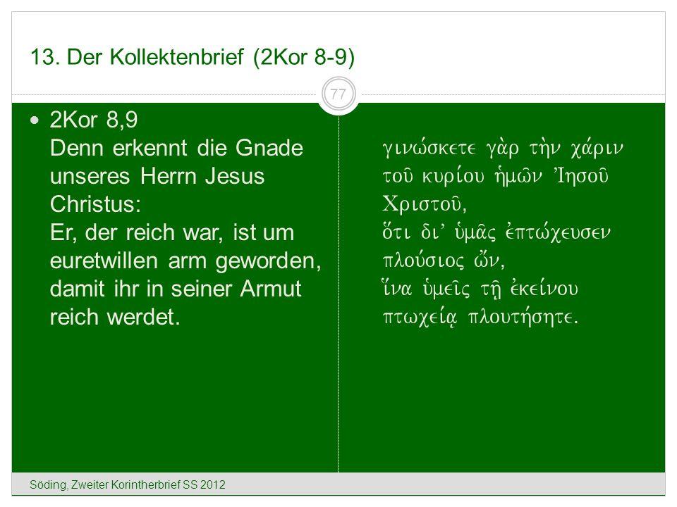 13. Der Kollektenbrief (2Kor 8-9) Söding, Zweiter Korintherbrief SS 2012 77 2Kor 8,9 Denn erkennt die Gnade unseres Herrn Jesus Christus: Er, der reic