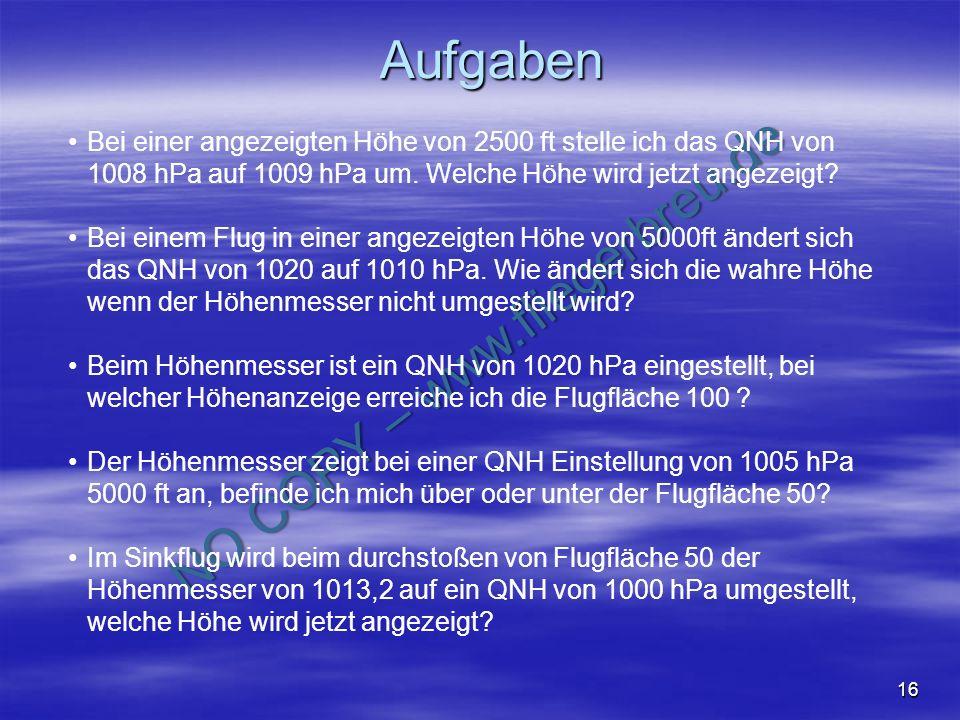 NO COPY – www.fliegerbreu.de 16 Aufgaben Bei einer angezeigten Höhe von 2500 ft stelle ich das QNH von 1008 hPa auf 1009 hPa um. Welche Höhe wird jetz