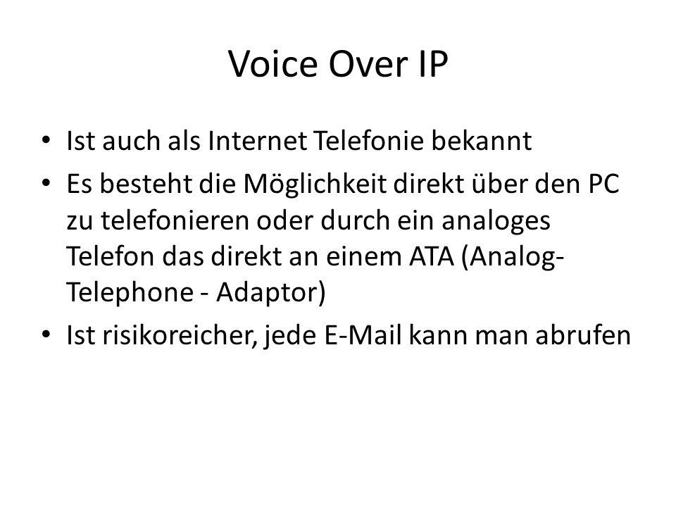 Voice Over IP Ist auch als Internet Telefonie bekannt Es besteht die Möglichkeit direkt über den PC zu telefonieren oder durch ein analoges Telefon das direkt an einem ATA (Analog- Telephone - Adaptor) Ist risikoreicher, jede E-Mail kann man abrufen
