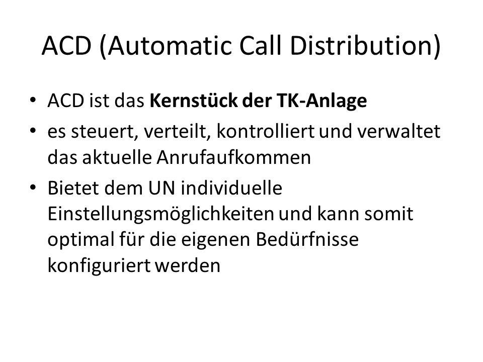 ACD (Automatic Call Distribution) ACD ist das Kernstück der TK-Anlage es steuert, verteilt, kontrolliert und verwaltet das aktuelle Anrufaufkommen Bietet dem UN individuelle Einstellungsmöglichkeiten und kann somit optimal für die eigenen Bedürfnisse konfiguriert werden