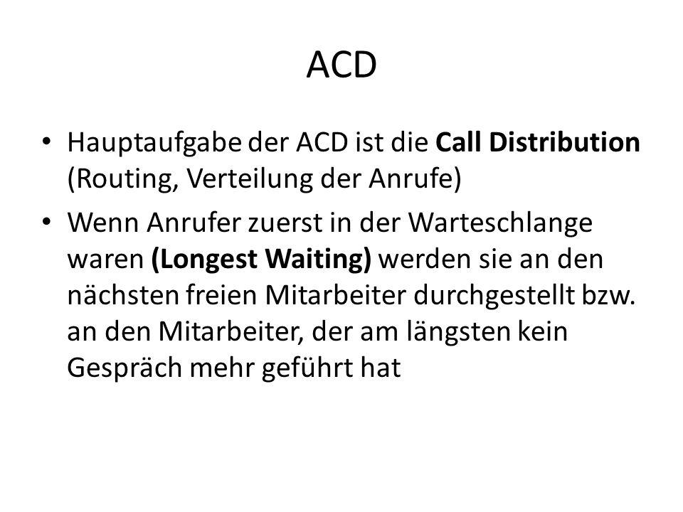 ACD Hauptaufgabe der ACD ist die Call Distribution (Routing, Verteilung der Anrufe) Wenn Anrufer zuerst in der Warteschlange waren (Longest Waiting) werden sie an den nächsten freien Mitarbeiter durchgestellt bzw.