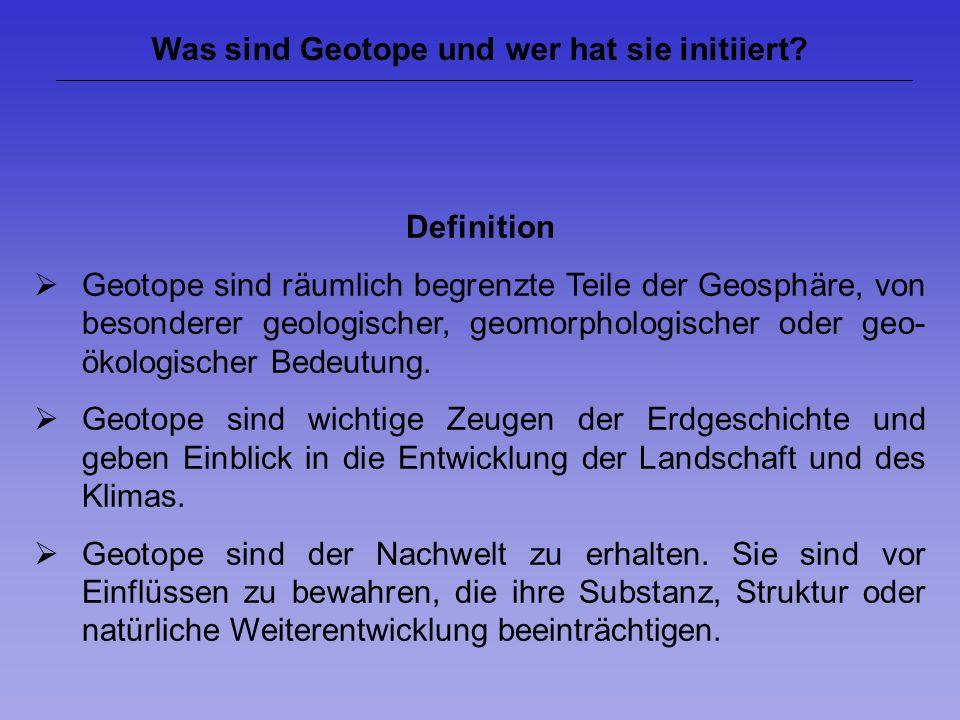 Was sind Geotope und wer hat sie initiiert? Definition Geotope sind räumlich begrenzte Teile der Geosphäre, von besonderer geologischer, geomorphologi