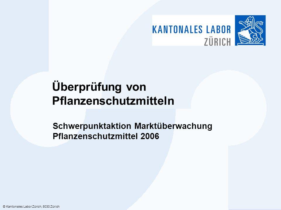 © Kantonales Labor Zürich, 8030 Zürich Überprüfung von Pflanzenschutzmitteln Schwerpunktaktion Marktüberwachung Pflanzenschutzmittel 2006