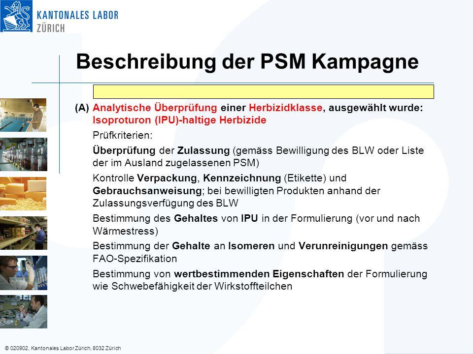 © 020902, Kantonales Labor Zürich, 8032 Zürich (A) Analytische Überprüfung einer Herbizidklasse, ausgewählt wurde: Isoproturon (IPU)-haltige Herbizide Prüfkriterien: Überprüfung der Zulassung (gemäss Bewilligung des BLW oder Liste der im Ausland zugelassenen PSM) Kontrolle Verpackung, Kennzeichnung (Etikette) und Gebrauchsanweisung; bei bewilligten Produkten anhand der Zulassungsverfügung des BLW Bestimmung des Gehaltes von IPU in der Formulierung (vor und nach Wärmestress) Bestimmung der Gehalte an Isomeren und Verunreinigungen gemäss FAO-Spezifikation Bestimmung von wertbestimmenden Eigenschaften der Formulierung wie Schwebefähigkeit der Wirkstoffteilchen Beschreibung der PSM Kampagne