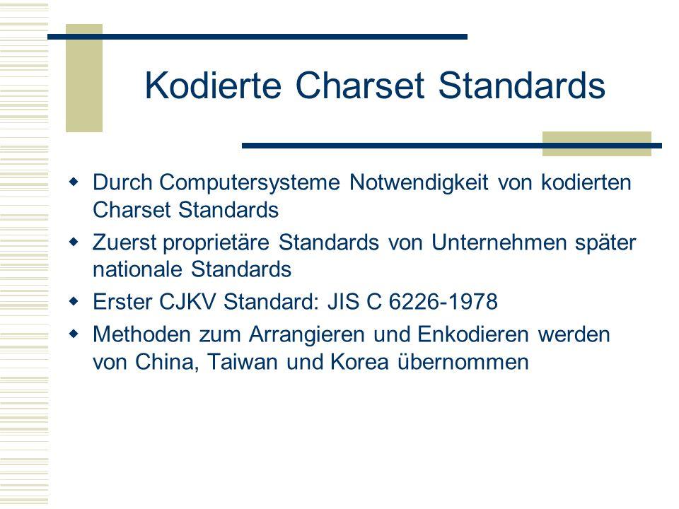 Kodierte Charset Standards Durch Computersysteme Notwendigkeit von kodierten Charset Standards Zuerst proprietäre Standards von Unternehmen später nationale Standards Erster CJKV Standard: JIS C 6226-1978 Methoden zum Arrangieren und Enkodieren werden von China, Taiwan und Korea übernommen