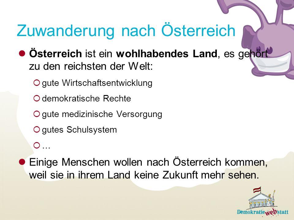 Zuwanderung nach Österreich Österreich ist ein wohlhabendes Land, es gehört zu den reichsten der Welt: gute Wirtschaftsentwicklung demokratische Rechte gute medizinische Versorgung gutes Schulsystem … Einige Menschen wollen nach Österreich kommen, weil sie in ihrem Land keine Zukunft mehr sehen.