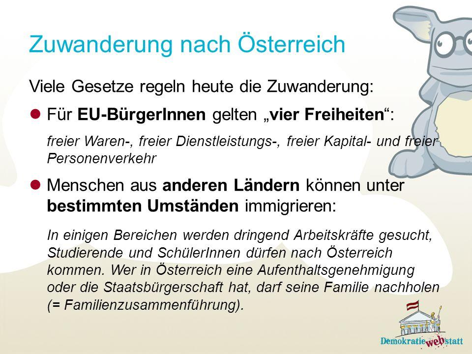 Zuwanderung nach Österreich Viele Gesetze regeln heute die Zuwanderung: Für EU-BürgerInnen gelten vier Freiheiten: freier Waren-, freier Dienstleistungs-, freier Kapital- und freier Personenverkehr Menschen aus anderen Ländern können unter bestimmten Umständen immigrieren: In einigen Bereichen werden dringend Arbeitskräfte gesucht, Studierende und SchülerInnen dürfen nach Österreich kommen.
