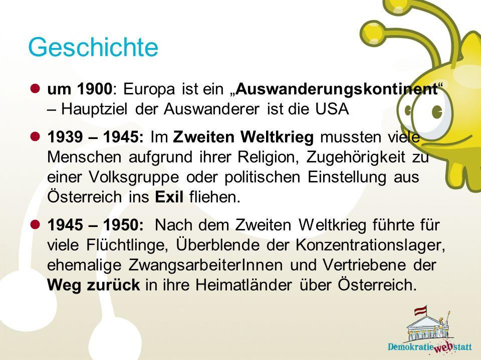 um 1900: Europa ist ein Auswanderungskontinent – Hauptziel der Auswanderer ist die USA 1939 – 1945: Im Zweiten Weltkrieg mussten viele Menschen aufgrund ihrer Religion, Zugehörigkeit zu einer Volksgruppe oder politischen Einstellung aus Österreich ins Exil fliehen.