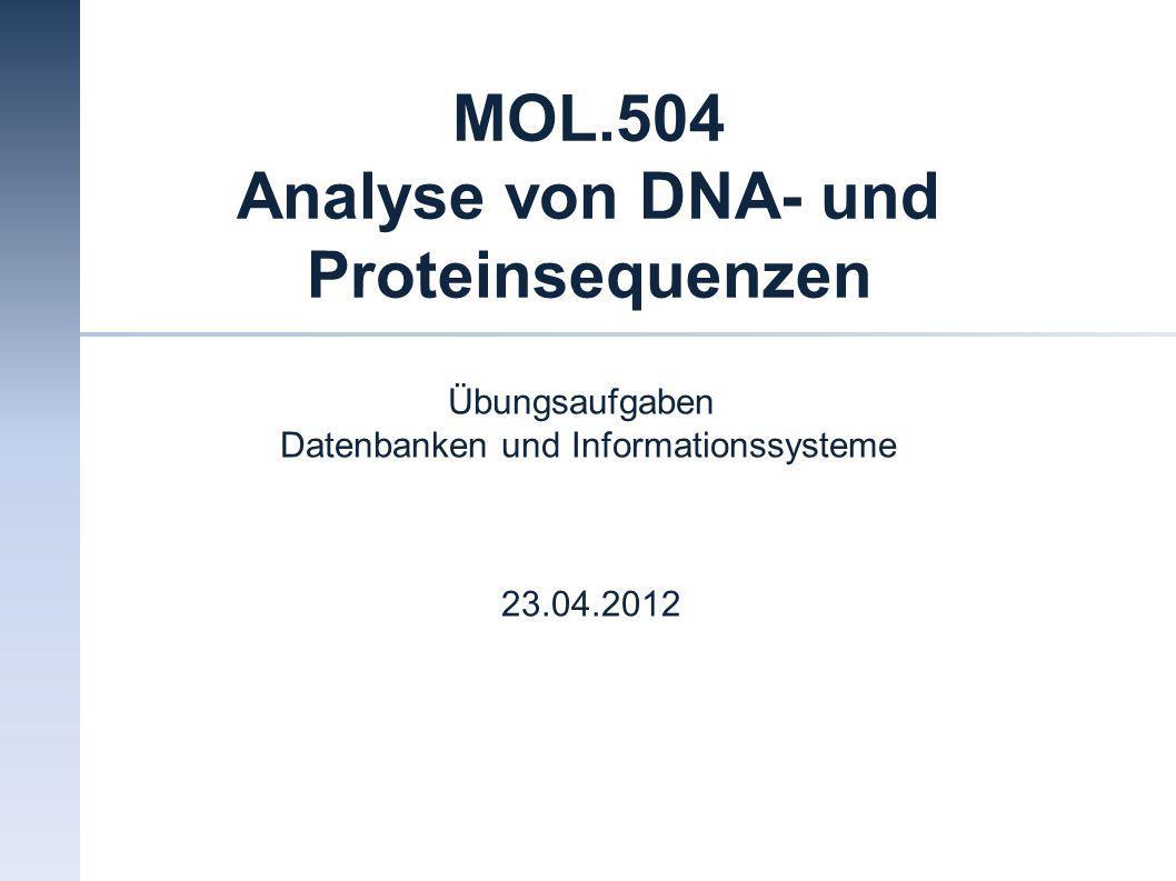 MOL.504 Analyse von DNA- und Proteinsequenzen Übungsaufgaben Datenbanken und Informationssysteme 23.04.2012