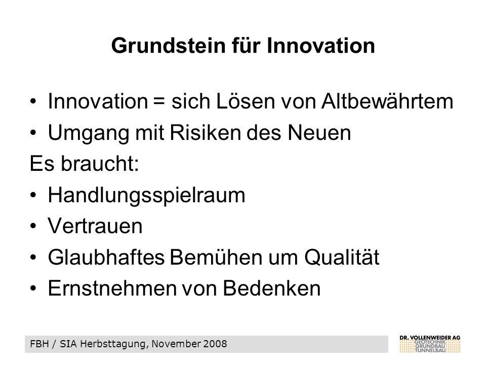 FBH / SIA Herbsttagung, November 2008 Grundstein für Innovation Innovation = sich Lösen von Altbewährtem Umgang mit Risiken des Neuen Es braucht: Handlungsspielraum Vertrauen Glaubhaftes Bemühen um Qualität Ernstnehmen von Bedenken