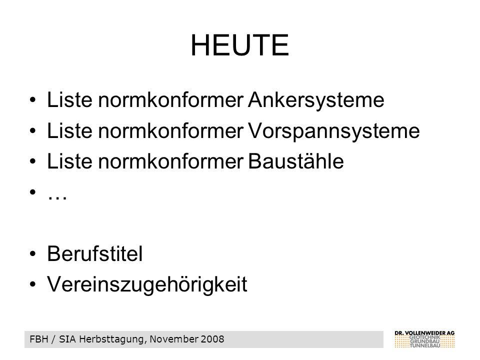 FBH / SIA Herbsttagung, November 2008 HEUTE Liste normkonformer Ankersysteme Liste normkonformer Vorspannsysteme Liste normkonformer Baustähle … Berufstitel Vereinszugehörigkeit