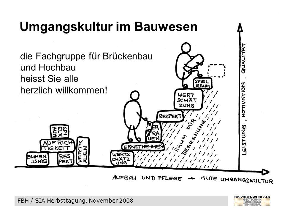 FBH / SIA Herbsttagung, November 2008 Umgangskultur im Bauwesen die Fachgruppe für Brückenbau und Hochbau heisst Sie alle herzlich willkommen!
