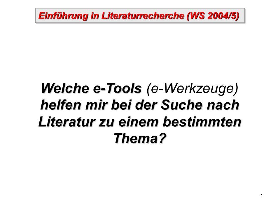 1 Einführung in Literaturrecherche (WS 2004/5) Welche e-Tools helfen mir bei der Suche nach Literatur zu einem bestimmten Thema.