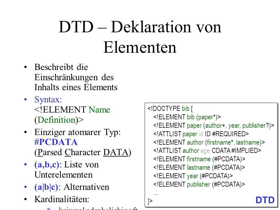 DTD – Deklaration von Elementen (2) Beschreibt die Einschränkungen des Inhalts eines Elements Syntax: Einziger atomarer Typ: #PCDATA (Parsed Character DATA) (a,b,c): Liste von Unterelementen (a b c): Alternativen Kardinalitäten: –*keinmal oder beliebig oft –+einmal oder beliebig oft –?kein- oder einmal (optional) –(ohne Angabe): genau einmal EMPTY : Erzwingen von leerem Element Einleitung und Festlegung des Wurzelelements bib...