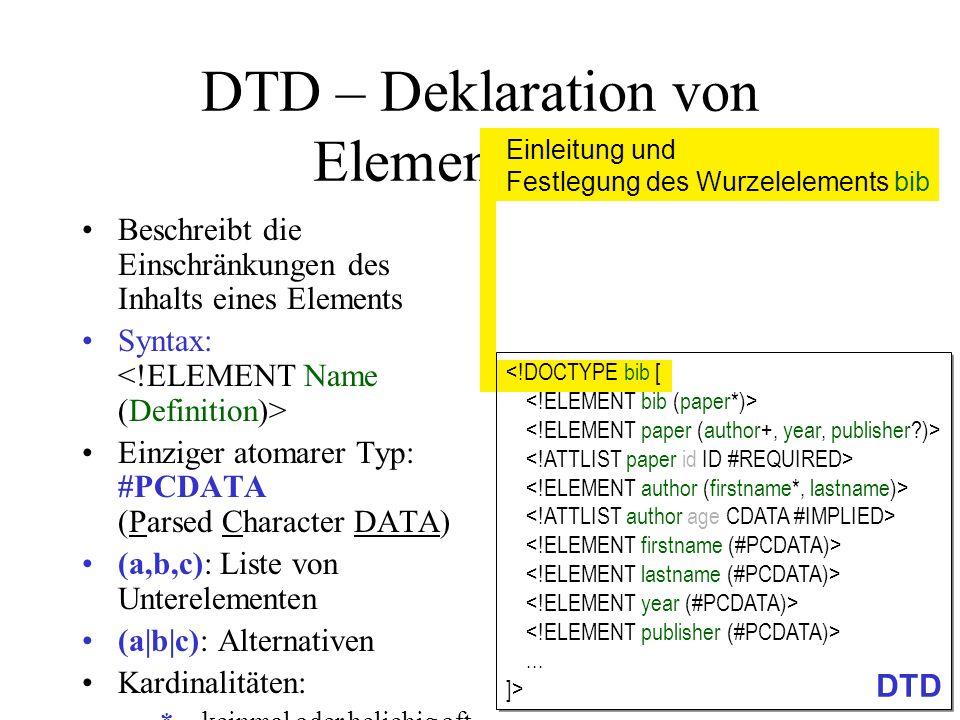 DTD – Deklaration von Elementen (3) Beschreibt die Einschränkungen des Inhalts eines Elements Syntax: Einziger atomarer Typ: #PCDATA (Parsed Character DATA) (a,b,c): Liste von Unterelementen (a b c): Alternativen Kardinalitäten: –*keinmal oder beliebig oft –+einmal oder beliebig oft –?kein- oder einmal (optional) –(ohne Angabe): genau einmal EMPTY : Erzwingen von leerem Element bib kann beliebig viele Elemente vom Typ paper enthalten...