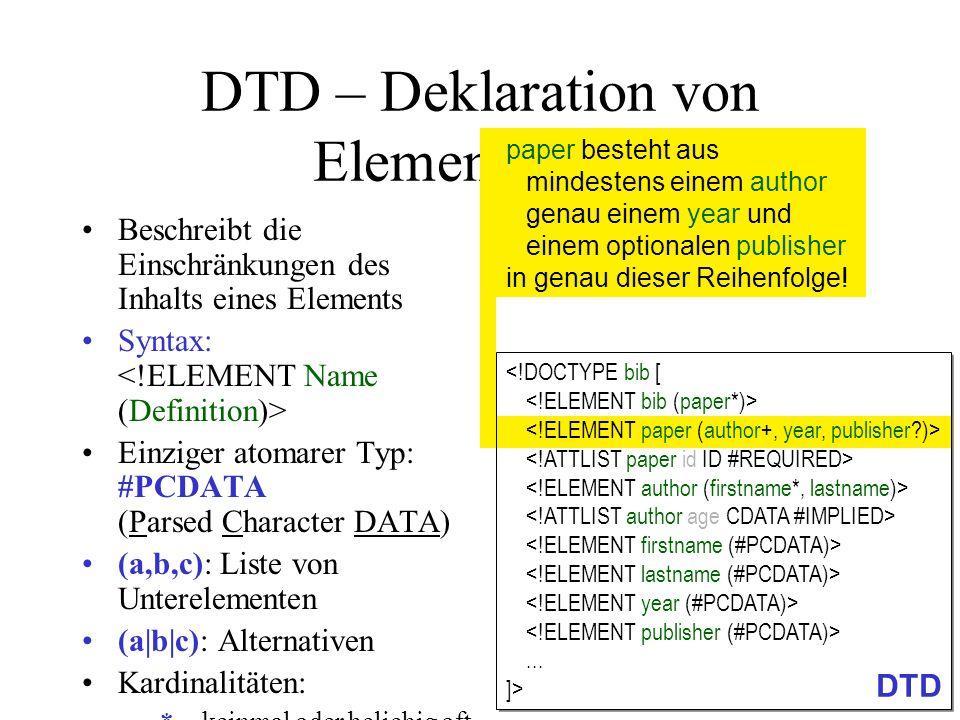 DTD – Deklaration von Elementen (4) Beschreibt die Einschränkungen des Inhalts eines Elements Syntax: Einziger atomarer Typ: #PCDATA (Parsed Character DATA) (a,b,c): Liste von Unterelementen (a|b|c): Alternativen Kardinalitäten: –*keinmal oder beliebig oft –+einmal oder beliebig oft – kein- oder einmal (optional) –(ohne Angabe): genau einmal EMPTY : Erzwingen von leerem Element paper besteht aus mindestens einem author genau einem year und einem optionalen publisher in genau dieser Reihenfolge!...