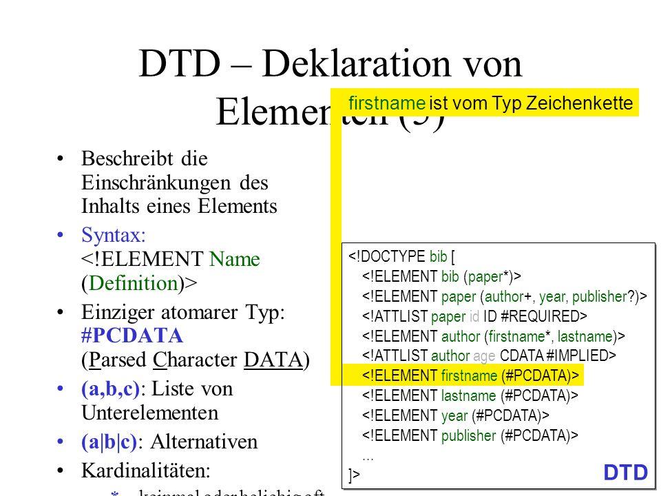 DTD – Deklaration von Elementen (5) Beschreibt die Einschränkungen des Inhalts eines Elements Syntax: Einziger atomarer Typ: #PCDATA (Parsed Character DATA) (a,b,c): Liste von Unterelementen (a|b|c): Alternativen Kardinalitäten: –*keinmal oder beliebig oft –+einmal oder beliebig oft – kein- oder einmal (optional) –(ohne Angabe): genau einmal EMPTY : Erzwingen von leerem Element firstname ist vom Typ Zeichenkette...