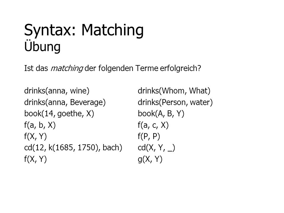 Syntax: Matching Übung Ist das matching der folgenden Terme erfolgreich? drinks(anna, wine) drinks(Whom, What) drinks(anna, Beverage)drinks(Person, wa