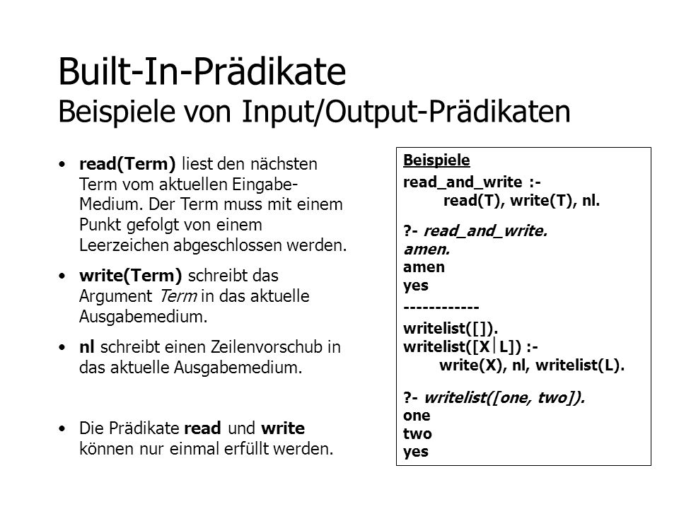 Built-In-Prädikate Beispiele von Input/Output-Prädikaten Beispiele read_and_write :- read(T), write(T), nl. ?- read_and_write. amen. amen yes --------
