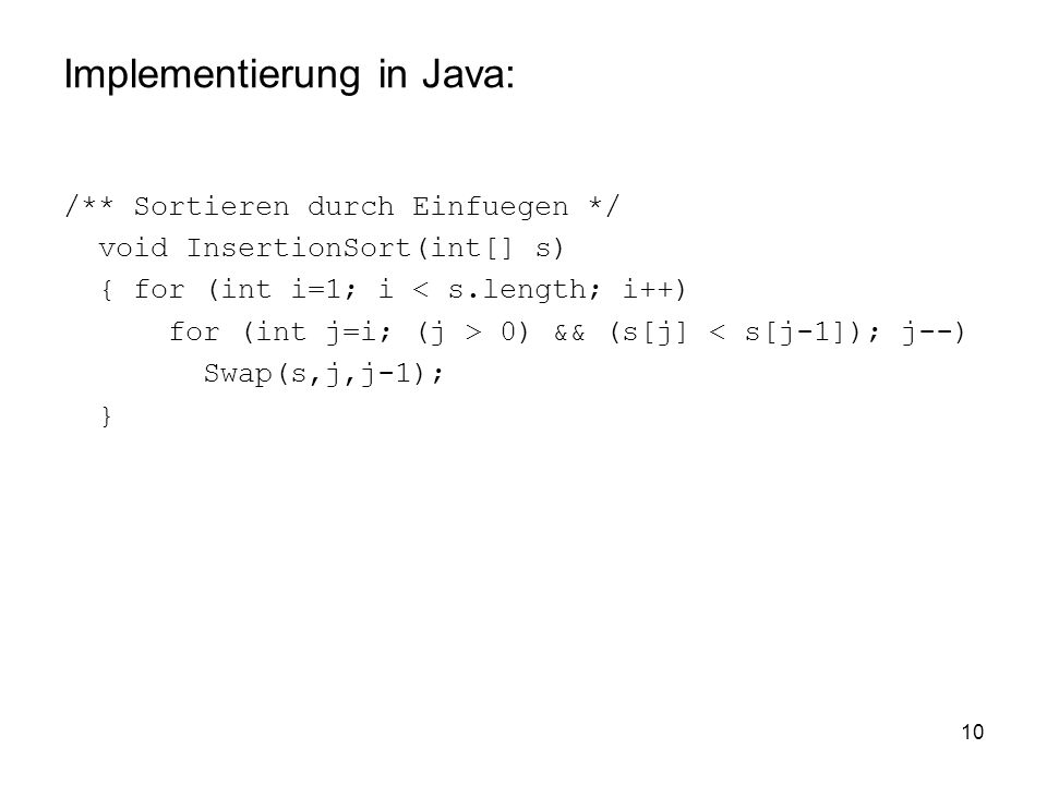 10 Implementierung in Java: /** Sortieren durch Einfuegen */ void InsertionSort(int[] s) { for (int i=1; i < s.length; i++) for (int j=i; (j > 0) && (