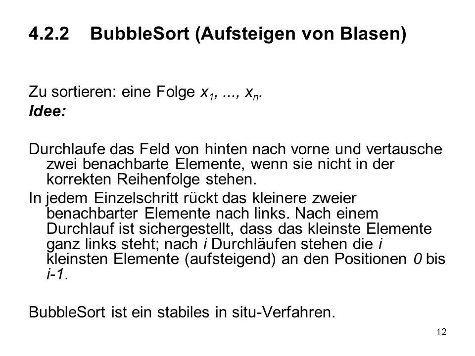 12 4.2.2 BubbleSort (Aufsteigen von Blasen) Zu sortieren: eine Folge x 1,..., x n. Idee: Durchlaufe das Feld von hinten nach vorne und vertausche zwei