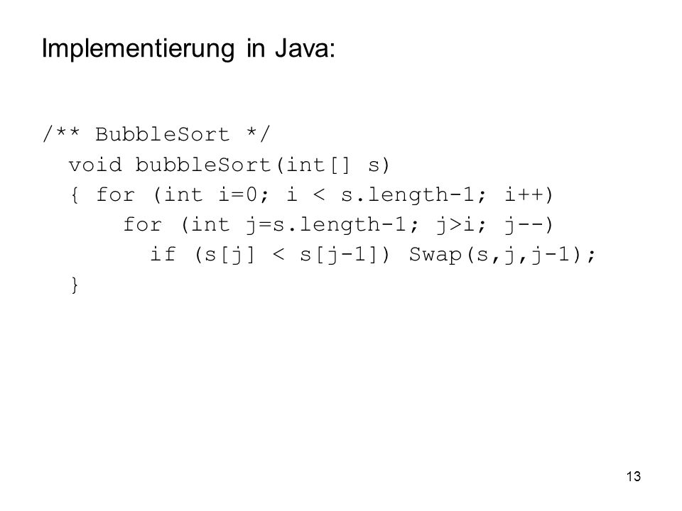 13 Implementierung in Java: /** BubbleSort */ void bubbleSort(int[] s) { for (int i=0; i < s.length-1; i++) for (int j=s.length-1; j>i; j--) if (s[j]