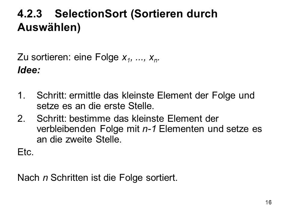 16 4.2.3 SelectionSort (Sortieren durch Auswählen) Zu sortieren: eine Folge x 1,..., x n. Idee: 1.Schritt: ermittle das kleinste Element der Folge und