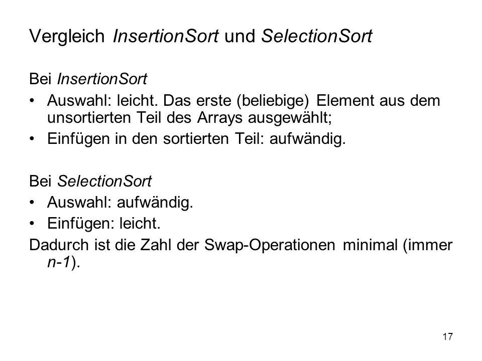 17 Vergleich InsertionSort und SelectionSort Bei InsertionSort Auswahl: leicht. Das erste (beliebige) Element aus dem unsortierten Teil des Arrays aus