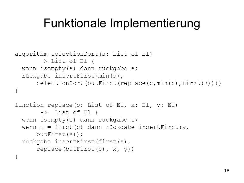18 Funktionale Implementierung algorithm selectionSort(s: List of El) -> List of El { wenn isempty(s) dann rückgabe s; rückgabe insertFirst(min(s), se
