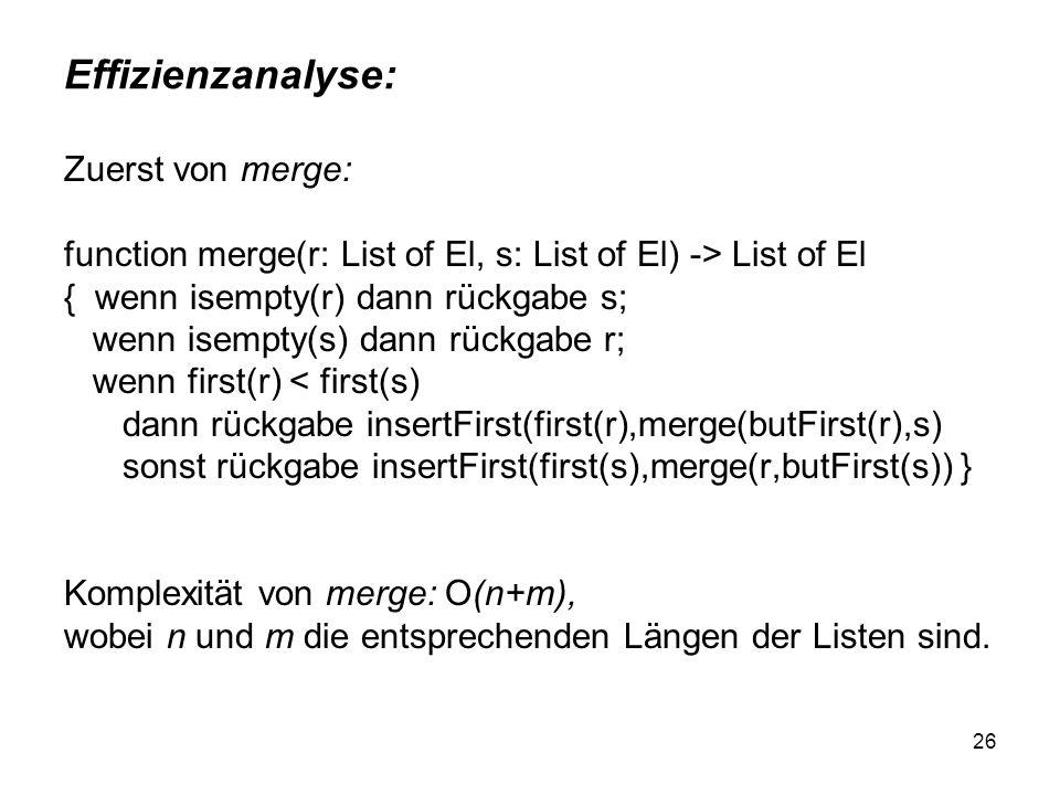 26 Effizienzanalyse: Zuerst von merge: function merge(r: List of El, s: List of El) -> List of El { wenn isempty(r) dann rückgabe s; wenn isempty(s) d