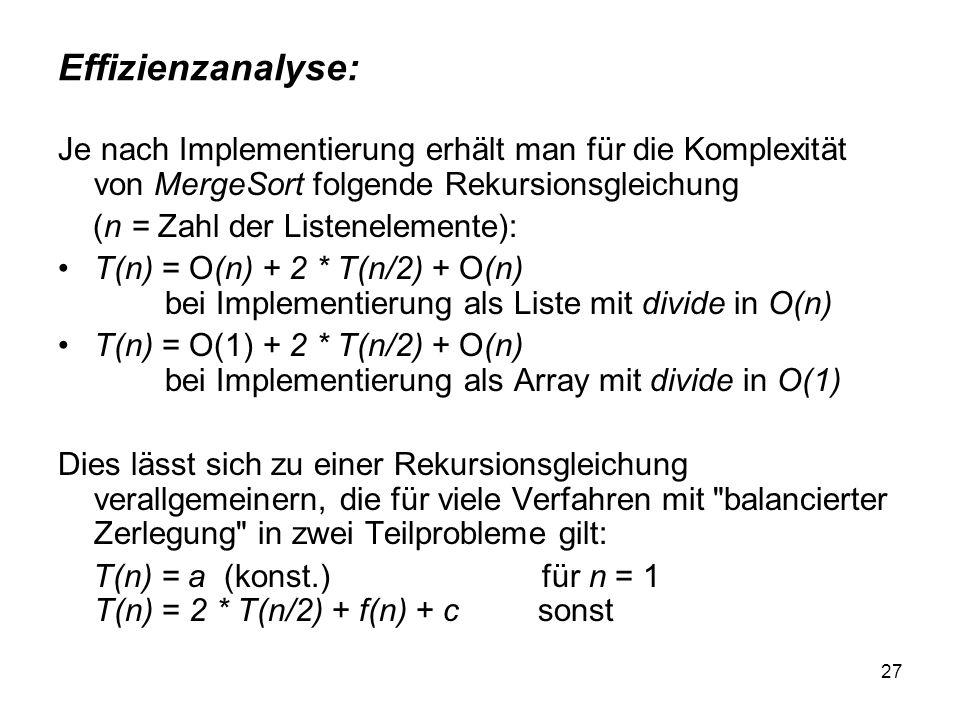 27 Effizienzanalyse: Je nach Implementierung erhält man für die Komplexität von MergeSort folgende Rekursionsgleichung (n = Zahl der Listenelemente):