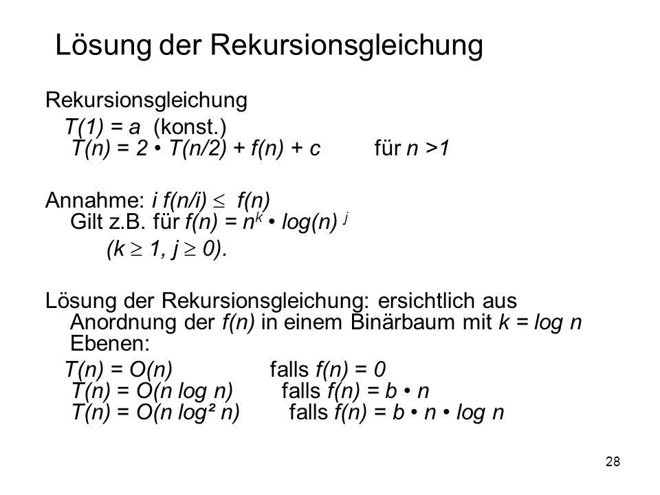 28 Rekursionsgleichung T(1) = a (konst.) T(n) = 2 T(n/2) + f(n) + c für n >1 Annahme: i f(n/i) f(n) Gilt z.B. für f(n) = n k log(n) j (k 1, j 0). Lösu