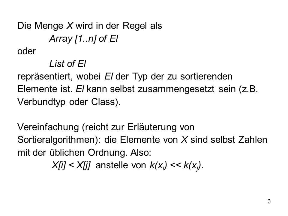 3 Die Menge X wird in der Regel als Array [1..n] of El oder List of El repräsentiert, wobei El der Typ der zu sortierenden Elemente ist. El kann selbs