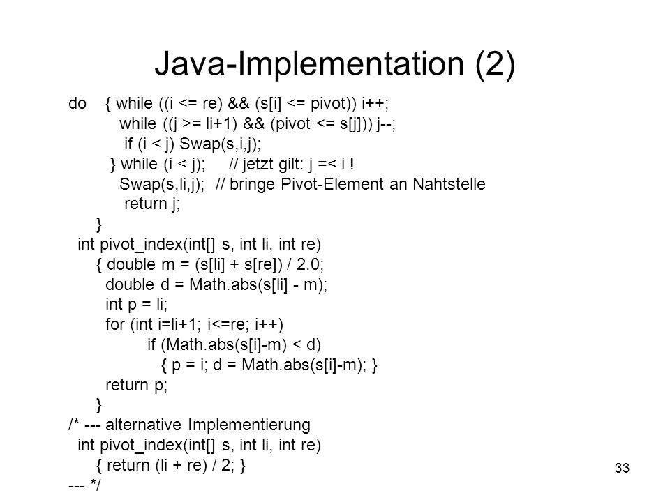 33 Java-Implementation (2) do { while ((i <= re) && (s[i] <= pivot)) i++; while ((j >= li+1) && (pivot <= s[j])) j--; if (i < j) Swap(s,i,j); } while