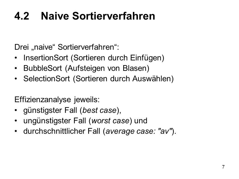 7 4.2 Naive Sortierverfahren Drei naive Sortierverfahren: InsertionSort (Sortieren durch Einfügen) BubbleSort (Aufsteigen von Blasen) SelectionSort (S