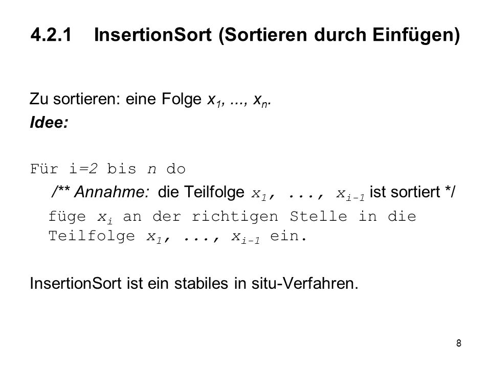 8 4.2.1 InsertionSort (Sortieren durch Einfügen) Zu sortieren: eine Folge x 1,..., x n. Idee: Für i=2 bis n do /** Annahme: die Teilfolge x 1,..., x i