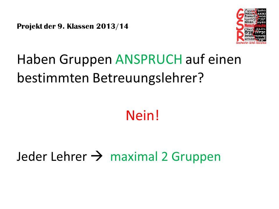 Projekt der 9. Klassen 2013/14 Haben Gruppen ANSPRUCH auf einen bestimmten Betreuungslehrer? Nein! Jeder Lehrer maximal 2 Gruppen