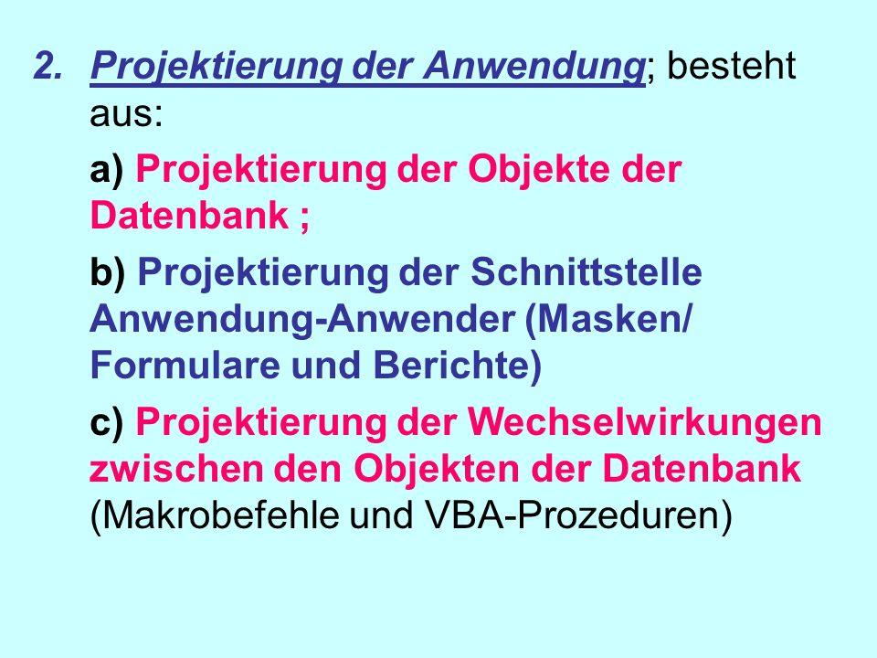2.Projektierung der Anwendung; besteht aus: a) Projektierung der Objekte der Datenbank ; b) Projektierung der Schnittstelle Anwendung-Anwender (Masken